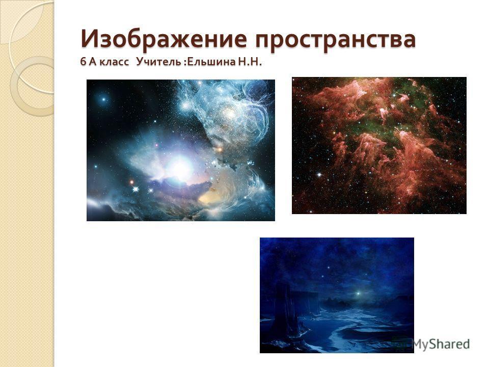 Изображение пространства 6 А класс Учитель : Ельшина Н. Н.