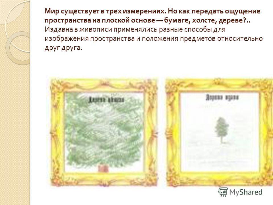 Мир существует в трех измерениях. Но как передать ощущение пространства на плоской основе бумаге, холсте, дереве ?.. Издавна в живописи применялись разные способы для изображения пространства и положения предметов относительно друг друга.