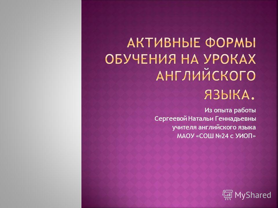 Из опыта работы Сергеевой Натальи Геннадьевны учителя английского языка МАОУ «СОШ 24 с УИОП»