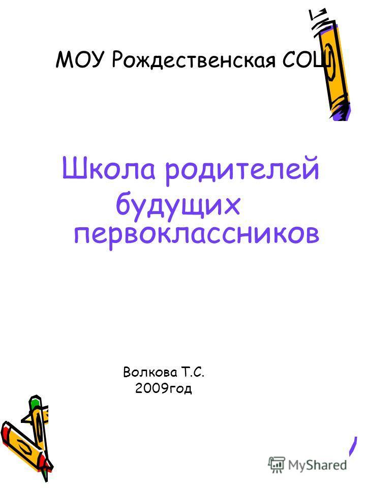МОУ Рождественская СОШ Школа родителей будущих первоклассников Волкова Т.С. 2009 год