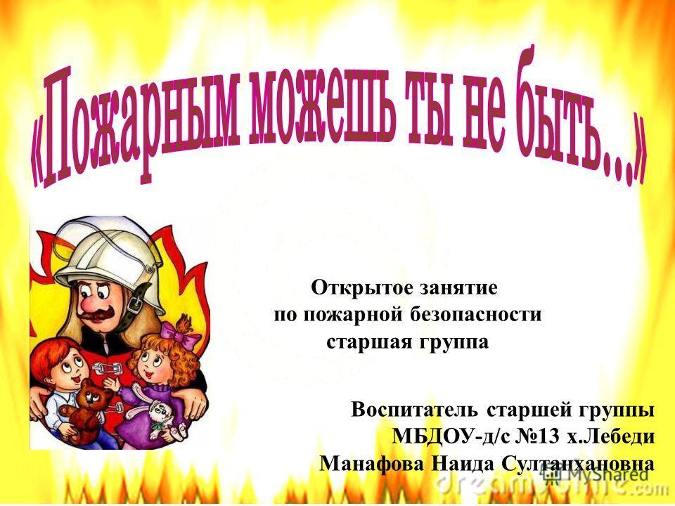 Открытое занятие по пожарной безопасности старшая группа Воспитатель старшей группы МБДОУ-д/с 13 х.Лебеди Манафова Наида Султанхановна