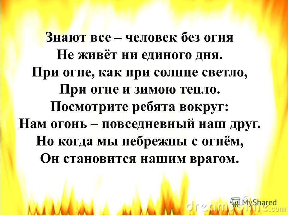 Знают все – человек без огня Не живёт ни единого дня. При огне, как при солнце светло, При огне и зимою тепло. Посмотрите ребята вокруг: Нам огонь – повседневный наш друг. Но когда мы небрежны с огнём, Он становится нашим врагом.