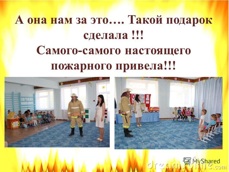 А она нам за это…. Такой подарок сделала !!! Самого-самого настоящего пожарного привела!!!
