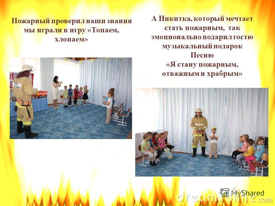 Пожарный проверил наши знания мы играли в игру «Топаем, хлопаем» А Никитка, который мечтает стать пожарным, так эмоционально подарил гостю музыкальный подарок Песню «Я стану пожарным, отважным и храбрым»