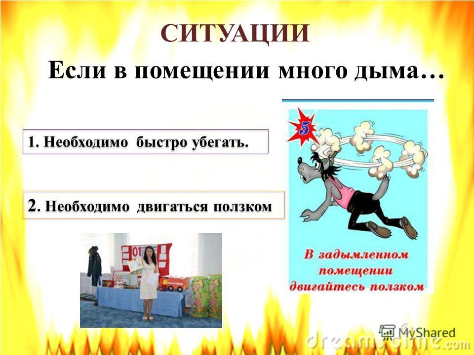 СИТУАЦИИ Если в помещении много дыма… 1. Необходимо быстро убегать. 2. Необходимо двигаться ползком