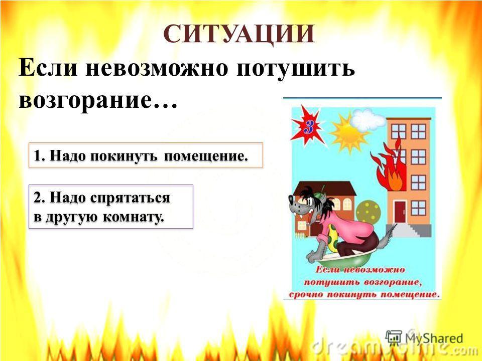 СИТУАЦИИ Если невозможно потушить возгорание… 1. Надо покинуть помещение. 2. Надо спрятаться в другую комнату. 2. Надо спрятаться в другую комнату.