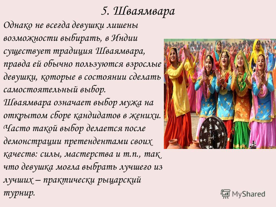 5. Шваямвара Однако не всегда девушки лишены возможности выбирать, в Индии существует традиция Шваямвара, правда ей обычно пользуются взрослые девушки, которые в состоянии сделать самостоятельный выбор. Шваямвара означает выбор мужа на открытом сборе