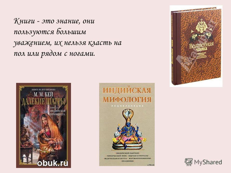 Книги - это знание, они пользуются большим уважением, их нельзя класть на пол или рядом с ногами.