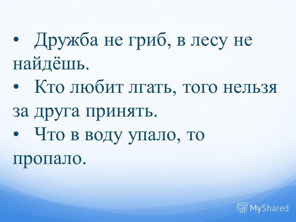 Дружба не гриб, в лесу не найдёшь. Кто любит лгать, того нельзя за друга принять. Что в воду упало, то пропало.