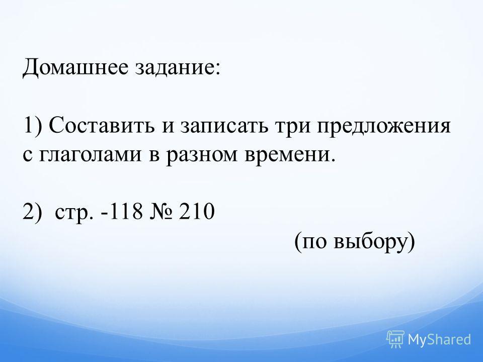 Домашнее задание: 1) Составить и записать три предложения с глаголами в разном времени. 2) стр. -118 210 (по выбору)