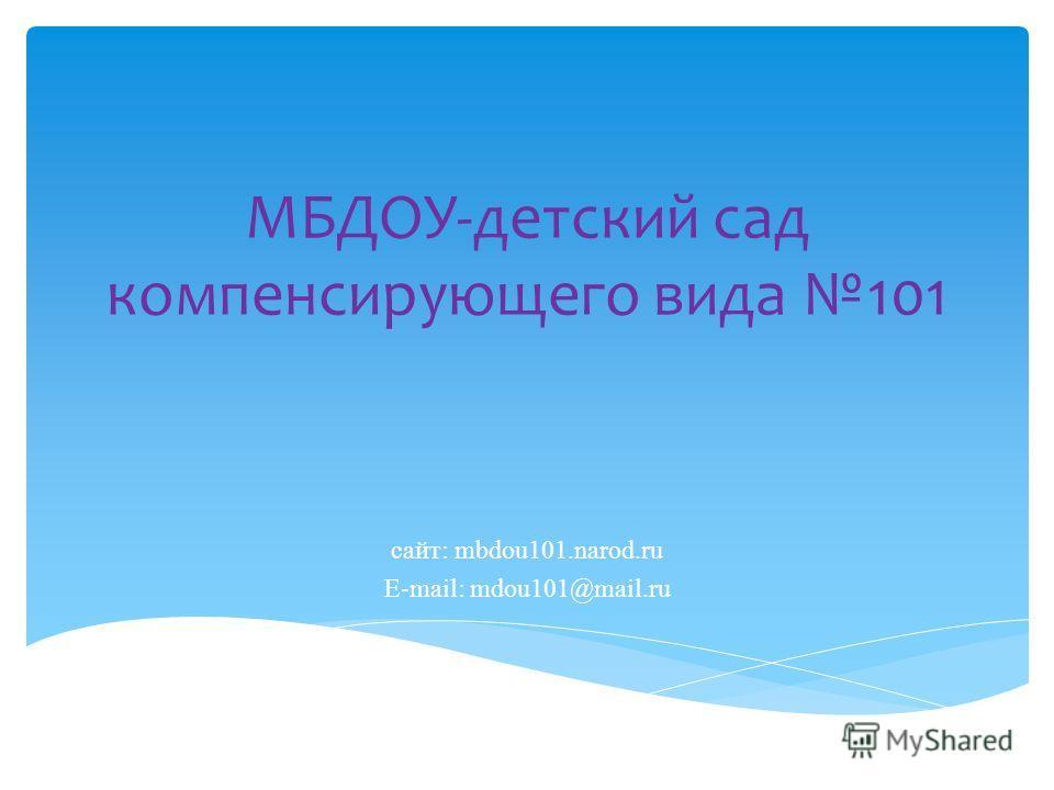 МБДОУ-детский сад компенсирующего вида 101 сайт: mbdou101.narod.ru E-mail: mdou101@mail.ru