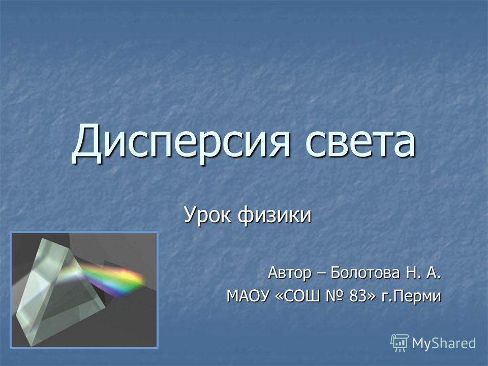 Дисперсия света Урок физики Автор – Болотова Н. А. МАОУ «СОШ 83» г.Перми