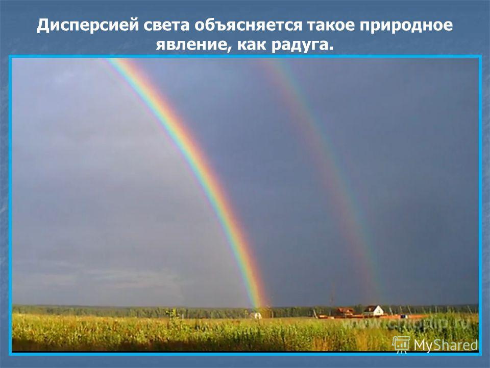 Дисперсией света объясняется такое природное явление, как радуга.