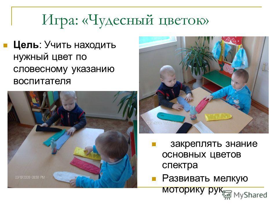 Игра: «Чудесный цветок» Цель: Учить находить нужный цвет по словесному указанию воспитателя закреплять знание основных цветов спектра Развивать мелкую моторику рук