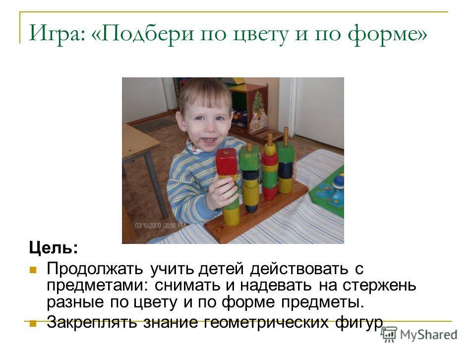 Игра: «Подбери по цвету и по форме» Цель: Продолжать учить детей действовать с предметами: снимать и надевать на стержень разные по цвету и по форме предметы. Закреплять знание геометрических фигур