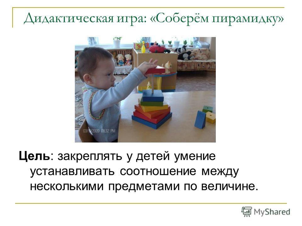 Дидактическая игра: «Соберём пирамидку» Цель: закреплять у детей умение устанавливать соотношение между несколькими предметами по величине.