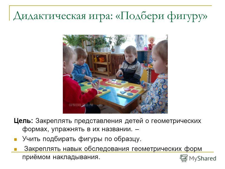 Дидактическая игра: «Подбери фигуру» Цель: Закреплять представления детей о геометрических формах, упражнять в их названии. – Учить подбирать фигуры по образцу. Закреплять навык обследования геометрических форм приёмом накладывания.