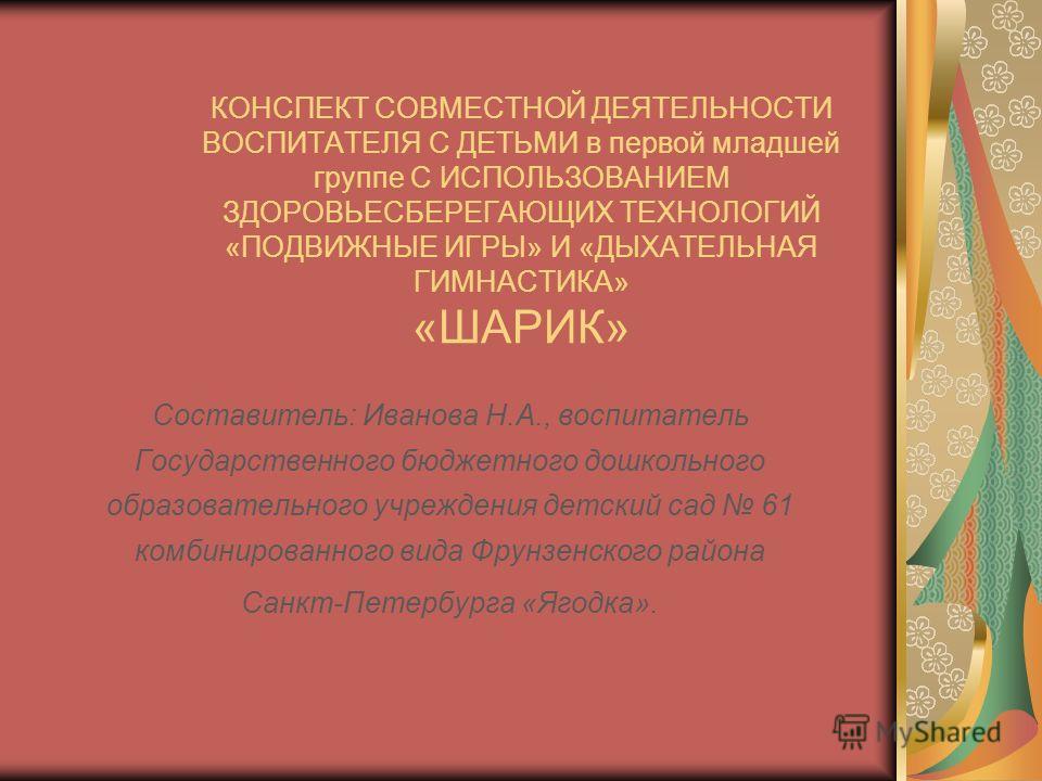 КОНСПЕКТ СОВМЕСТНОЙ ДЕЯТЕЛЬНОСТИ ВОСПИТАТЕЛЯ С ДЕТЬМИ в первой младшей группе С ИСПОЛЬЗОВАНИЕМ ЗДОРОВЬЕСБЕРЕГАЮЩИХ ТЕХНОЛОГИЙ «ПОДВИЖНЫЕ ИГРЫ» И «ДЫХАТЕЛЬНАЯ ГИМНАСТИКА» «ШАРИК» Составитель: Иванова Н.А., воспитатель Государственного бюджетного дошко