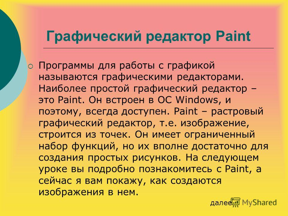 Графический редактор Paint Программы для работы с графикой называются графическими редакторами. Наиболее простой графический редактор – это Paint. Он встроен в ОС Windows, и поэтому, всегда доступен. Paint – растровый графический редактор, т.е. изобр
