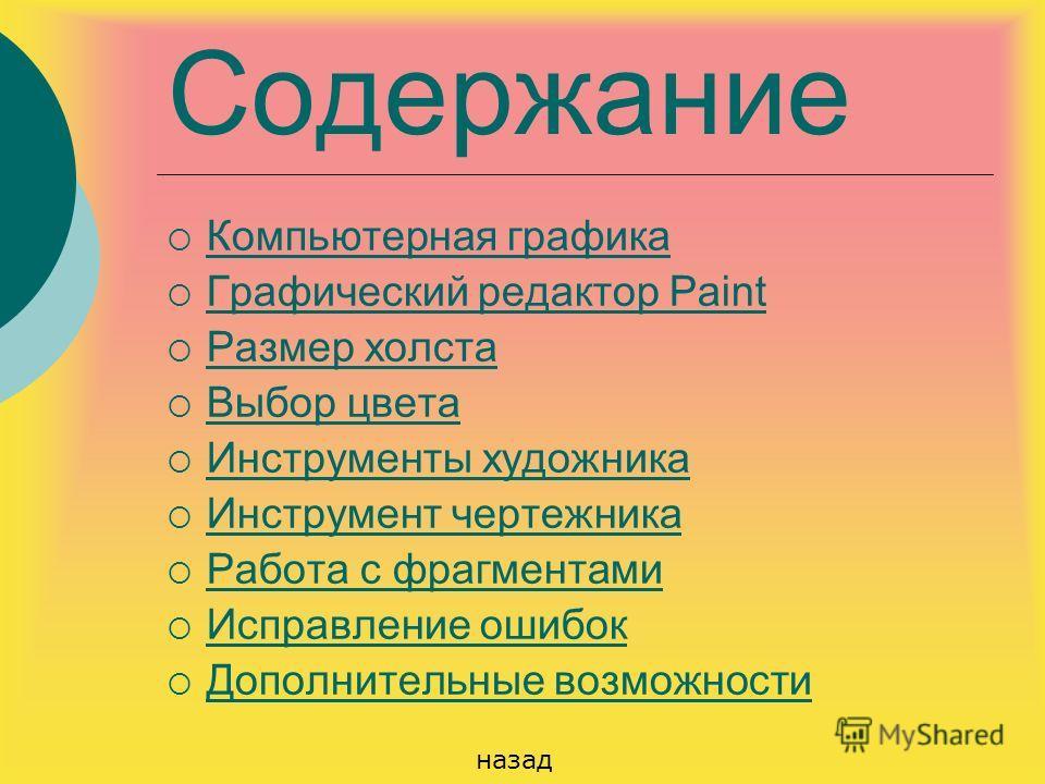 Содержание Компьютерная графика Графический редактор Paint Графический редактор Paint Размер холста Выбор цвета Инструменты художника Инструмент чертежника Работа с фрагментами Исправление ошибок Дополнительные возможности назад