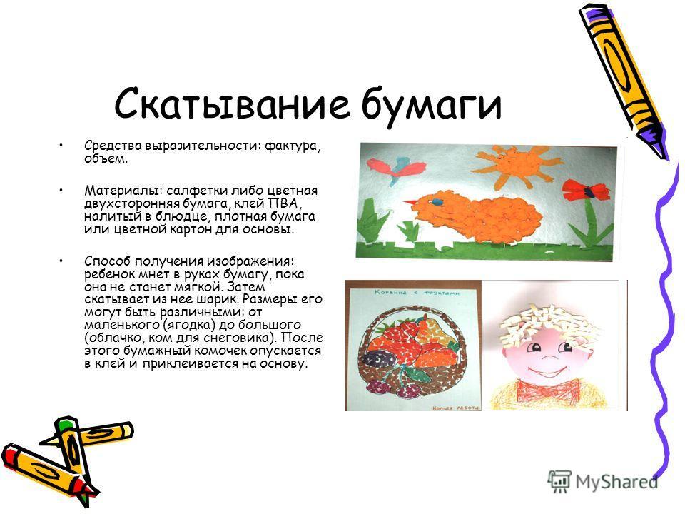 Скатывание бумаги Средства выразительности: фактура, объем. Материалы: салфетки либо цветная двухсторонняя бумага, клей ПВА, налитый в блюдце, плотная бумага или цветной картон для основы. Способ получения изображения: ребенок мнет в руках бумагу, по