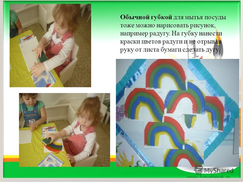 Обычной губкой для мытья посуды тоже можно нарисовать рисунок, например радугу. На губку нанести краски цветов радуги и не отрывая руку от листа бумаги сделать дугу.
