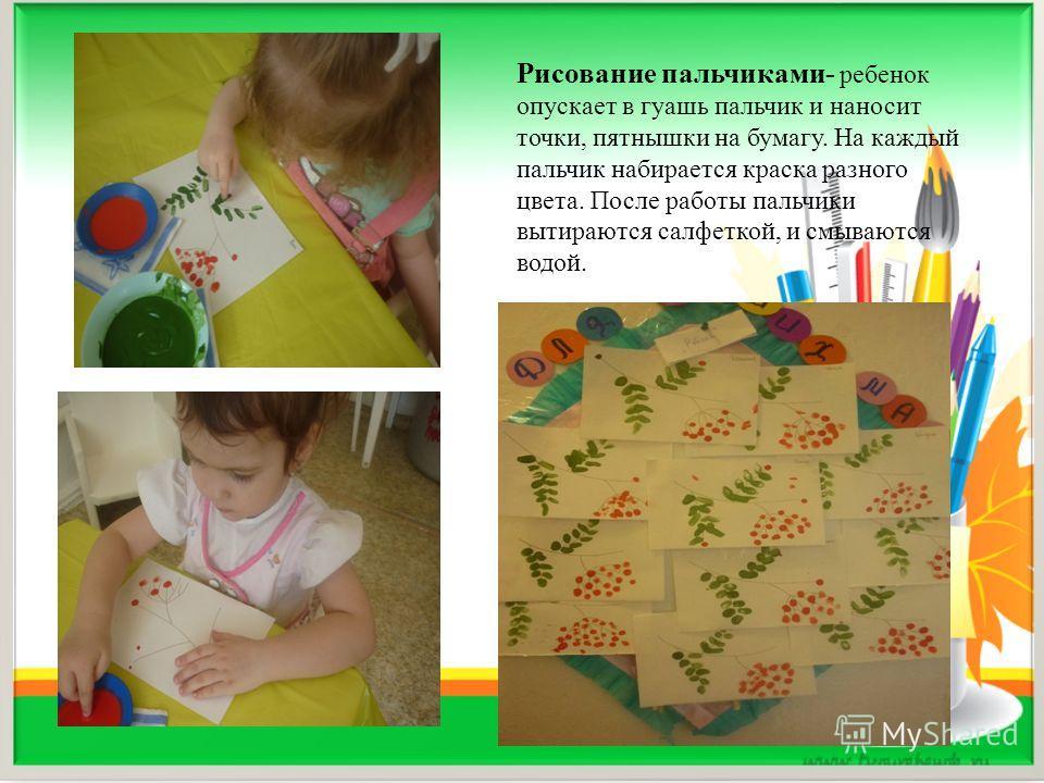 Рисование пальчиками- ребенок опускает в гуашь пальчик и наносит точки, пятнышки на бумагу. На каждый пальчик набирается краска разного цвета. После работы пальчики вытираются салфеткой, и смываются водой.