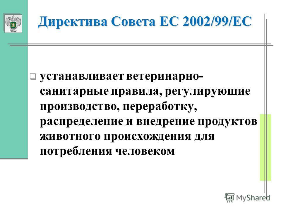 Директива Совета ЕС 2002/99/ЕС устанавливает ветеринарно- санитарные правила, регулирующие производство, переработку, распределение и внедрение продуктов животного происхождения для потребления человеком