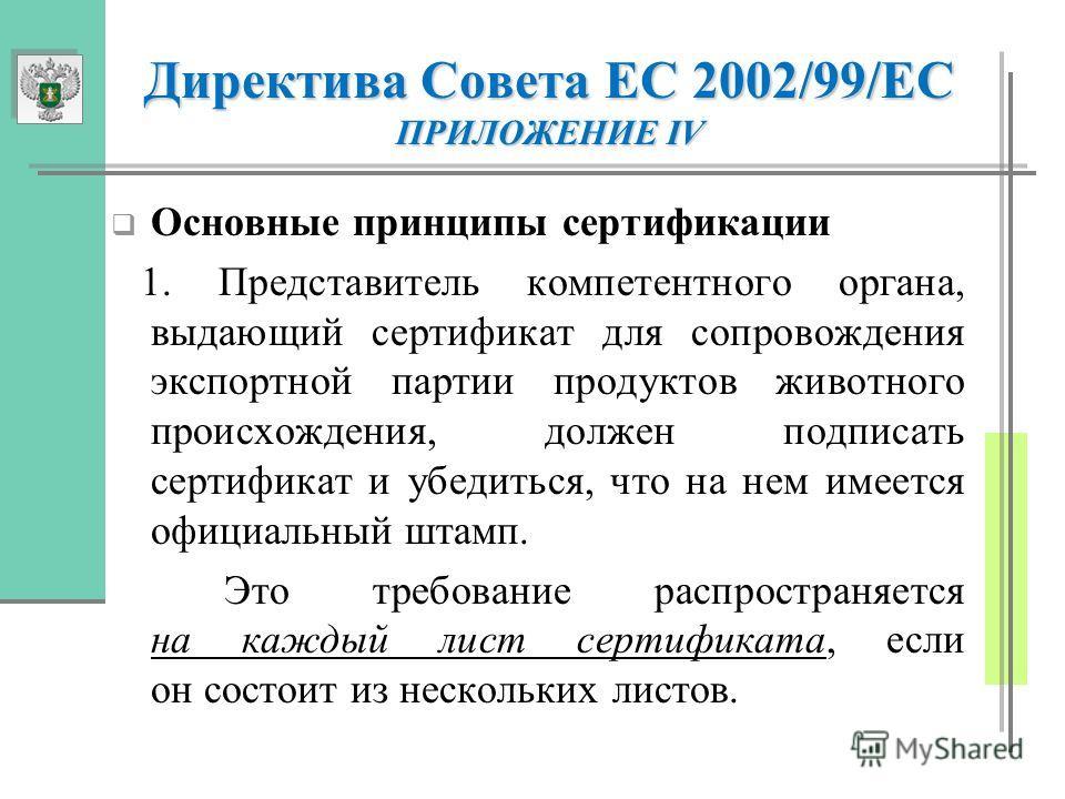 Директива Совета ЕС 2002/99/ЕС ПРИЛОЖЕНИЕ IV Основные принципы сертификации 1. Представитель компетентного органа, выдающий сертификат для сопровождения экспортной партии продуктов животного происхождения, должен подписать сертификат и убедиться, что