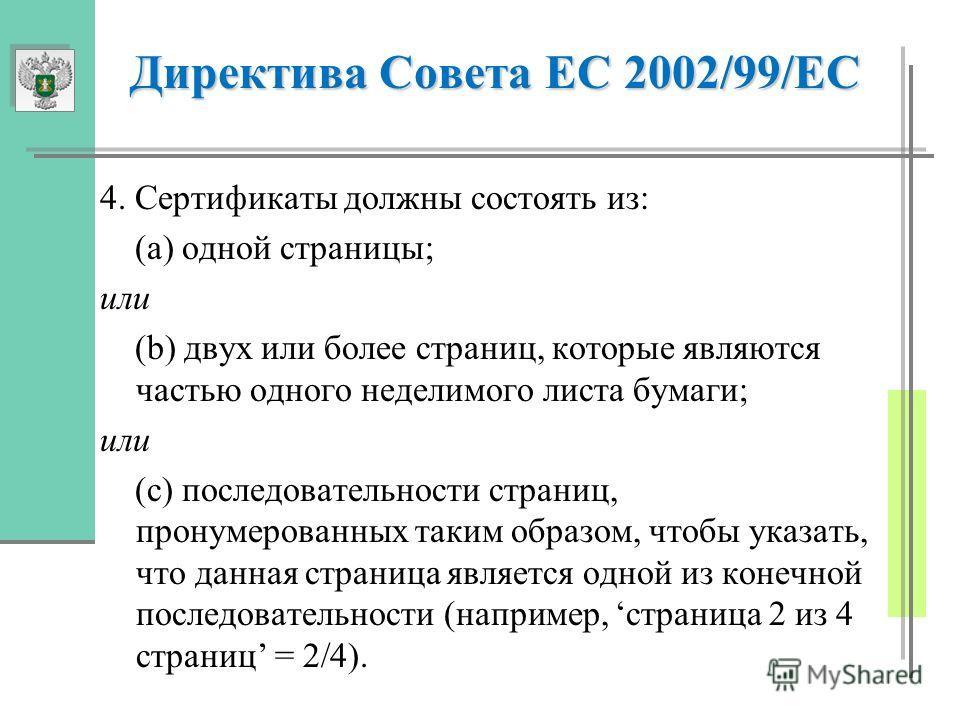 Директива Совета ЕС 2002/99/ЕС 4. Сертификаты должны состоять из: (а) одной страницы; или (b) двух или более страниц, которые являются частью одного неделимого листа бумаги; или (с) последовательности страниц, пронумерованных таким образом, чтобы ука