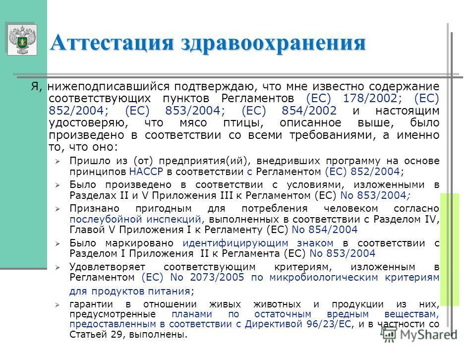 Аттестация здравоохранения Я, нижеподписавшийся подтверждаю, что мне известно содержание соответствующих пунктов Регламентов (EC) 178/2002; (EC) 852/2004; (EC) 853/2004; (EC) 854/2002 и настоящим удостоверяю, что мясо птицы, описанное выше, было прои
