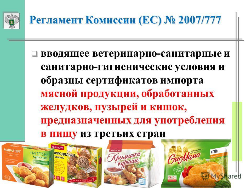 Регламент Комиссии (EC) 2007/777 Регламент Комиссии (EC) 2007/777 вводящее ветеринарно-санитарные и санитарно-гигиенические условия и образцы сертификатов импорта мясной продукции, обработанных желудков, пузырей и кишок, предназначенных для употребле