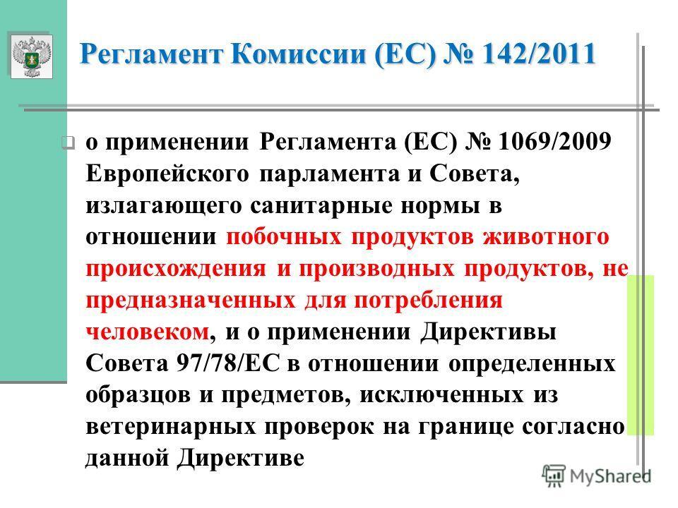 Регламент Комиссии (EC) 142/2011 Регламент Комиссии (EC) 142/2011 о применении Регламента (ЕС) 1069/2009 Европейского парламента и Совета, излагающего санитарные нормы в отношении побочных продуктов животного происхождения и производных продуктов, не