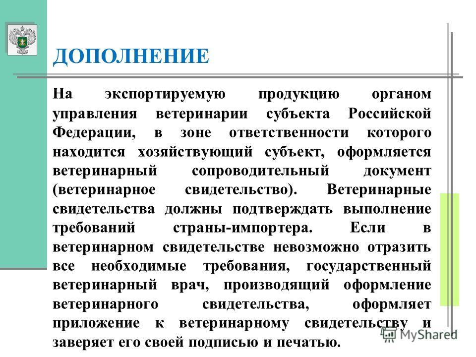 На экспортируемую продукцию органом управления ветеринарии субъекта Российской Федерации, в зоне ответственности которого находится хозяйствующий субъект, оформляется ветеринарный сопроводительный документ (ветеринарное свидетельство). Ветеринарные с