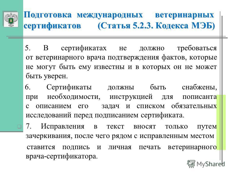Подготовка международных ветеринарных сертификатов (Статья 5.2.3. Кодекса МЭБ) Подготовка международных ветеринарных сертификатов (Статья 5.2.3. Кодекса МЭБ) 5. В сертификатах не должно требоваться от ветеринарного врача подтверждения фактов, которые