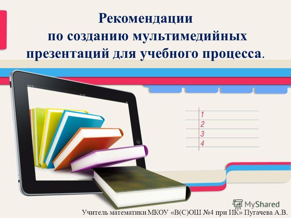 Учитель математики МКОУ «В(С)ОШ 4 при ИК» Пугачева А.В. Рекомендации по созданию мультимедийных презентаций для учебного процесса.