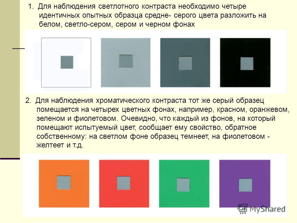 1. Для наблюдения светлотного контраста необходимо четыре идентичных опытных образца средне- серого цвета разложить на белом, светло-сером, сером и черном фонах 2. Для наблюдения хроматического контраста тот же серый образец помещается на четырех цве