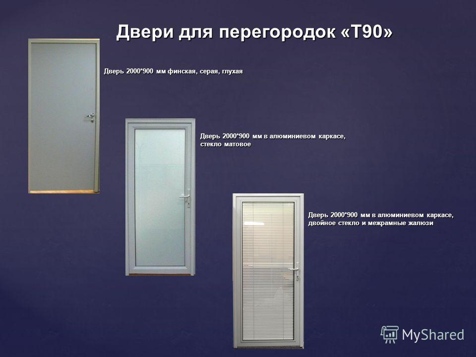 Двери для перегородок «Т90» Дверь 2000*900 мм финская, серая, глухая Дверь 2000*900 мм в алюминиевом каркасе, стекло матовое Дверь 2000*900 мм в алюминиевом каркасе, двойное стекло и межрамные жалюзи
