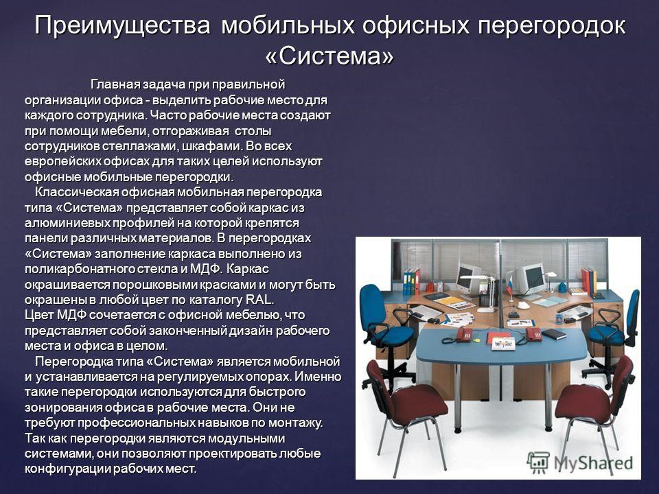 Преимущества мобильных офисных перегородок «Система» Главная задача при правильной организации офиса - выделить рабочие место для каждого сотрудника. Часто рабочие места создают при помощи мебели, отгораживая столы сотрудников стеллажами, шкафами. Во