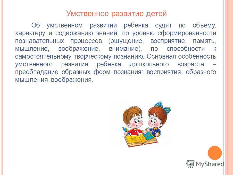 Умственное развитие детей Об умственном развитии ребенка судят по объему, характеру и содержанию знаний, по уровню сформированности познавательных процессов (ощущение, восприятие, память, мышление, воображение, внимание), по способности к самостоятел