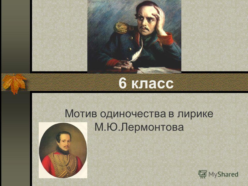 6 класс Мотив одиночества в лирике М.Ю.Лермонтова