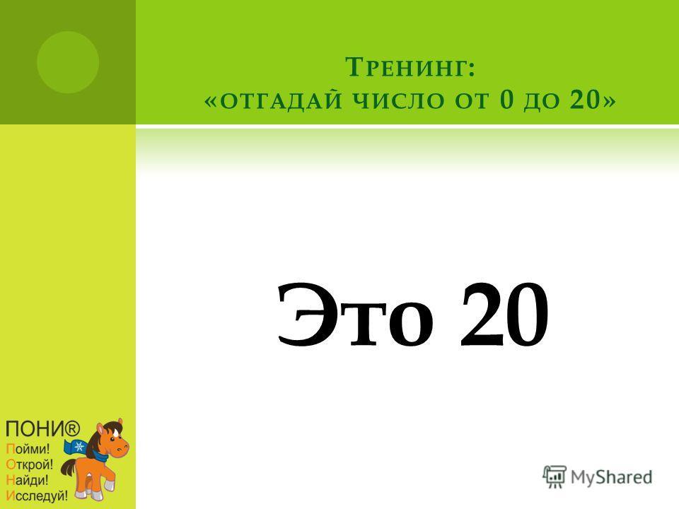 Т РЕНИНГ : « ОТГАДАЙ ЧИСЛО ОТ 0 ДО 20» Это 20