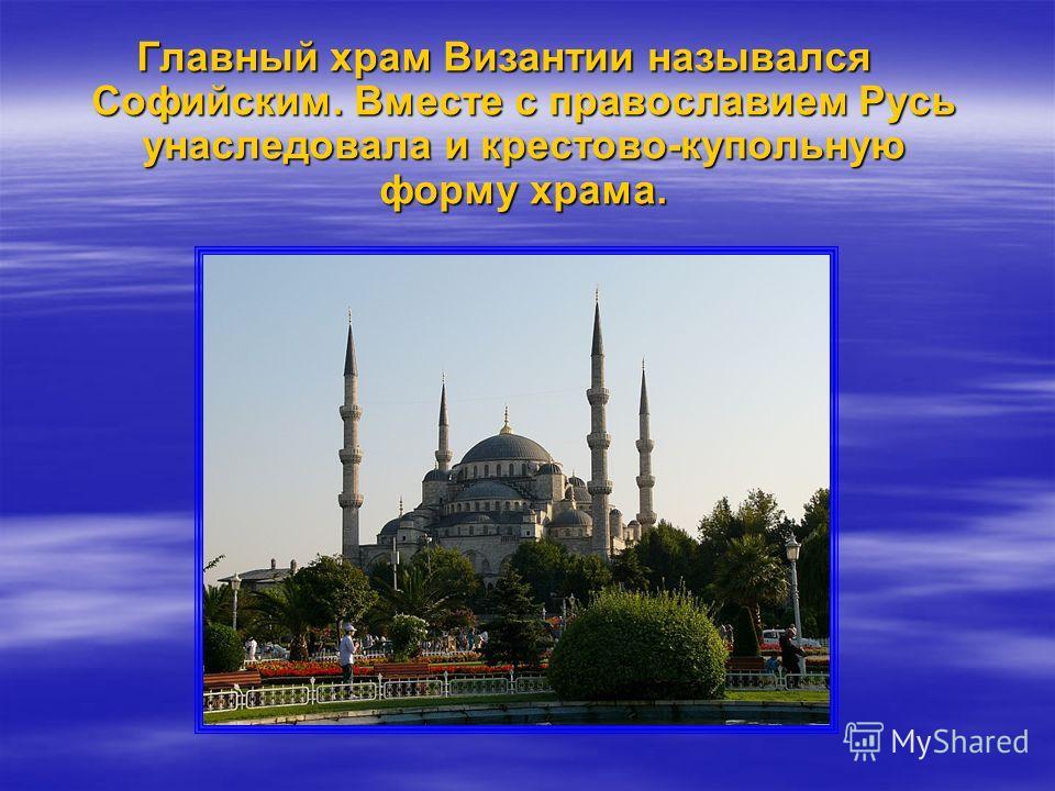 Главный храм Византии назывался Софийским. Вместе с православием Русь унаследовала и крестово-купольную форму храма.