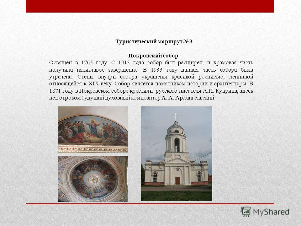 Туристический маршрут 3 Покровский собор Освящен в 1765 году. С 1913 года собор был расширен, и храмовая часть получила пятиглавое завершение. В 1933 году данная часть собора была утрачена. Стены внутри собора украшены красивой росписью, лепниной отн