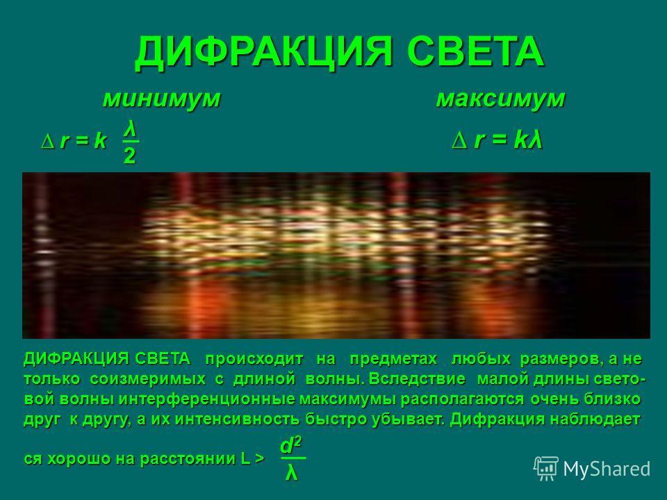 ДИФРАКЦИЯ СВЕТА минимум максимум r = k r = kλ r = k r = kλ λ2λ2λ2λ2 ДИФРАКЦИЯ СВЕТА происходит на предметах любых размеров, а не только соизмеримых с длиной волны. Вследствие малой длины свето- вой волны интерференционные максимумы располагаются очен