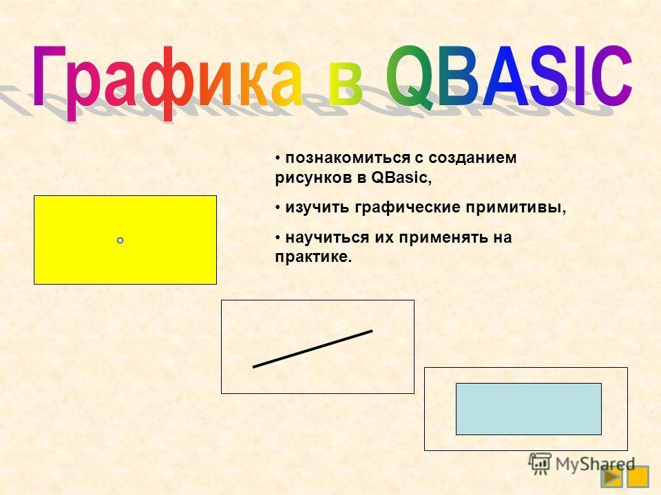 познакомиться с созданием рисунков в QBasic, изучить графические примитивы, научиться их применять на практике.