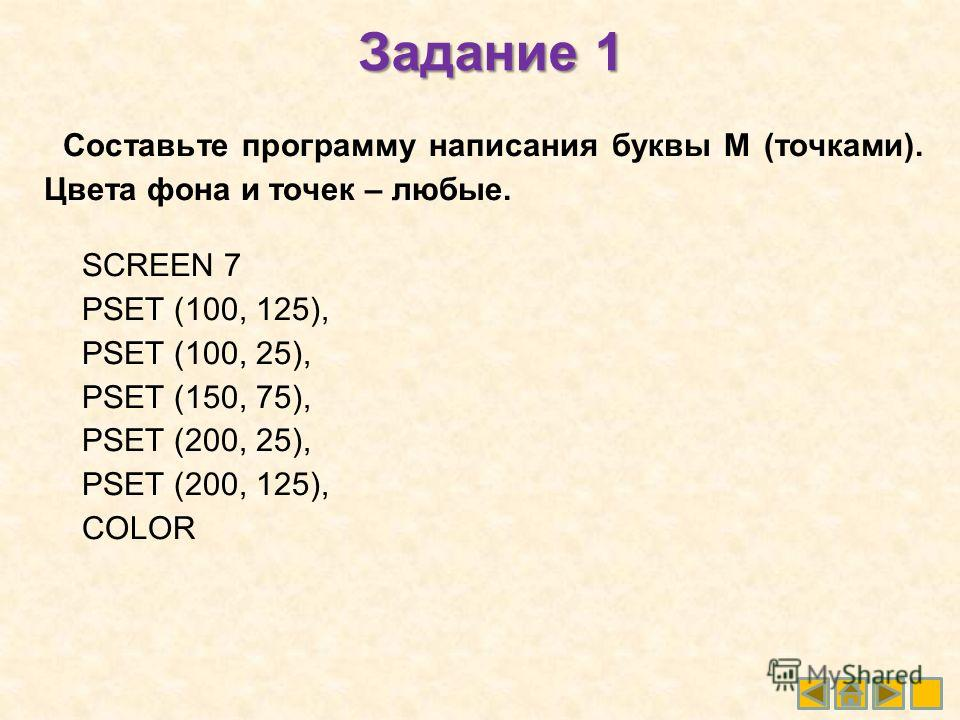 Задание 1 Составьте программу написания буквы М (точками). Цвета фона и точек – любые. SCREEN 7 PSET (100, 125), PSET (100, 25), PSET (150, 75), PSET (200, 25), PSET (200, 125), COLOR
