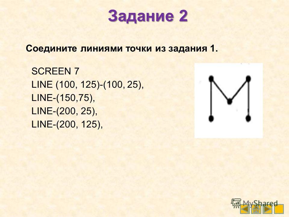 Задание 2 Соедините линиями точки из задания 1. SCREEN 7 LINE (100, 125)-(100, 25), LINE-(150,75), LINE-(200, 25), LINE-(200, 125),
