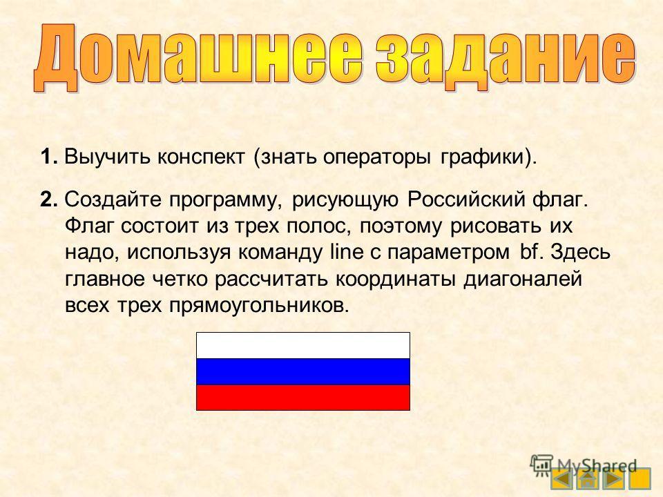 1. Выучить конспект (знать операторы графики). 2. Создайте программу, рисующую Российский флаг. Флаг состоит из трех полос, поэтому рисовать их надо, используя команду line с параметром bf. Здесь главное четко рассчитать координаты диагоналей всех тр