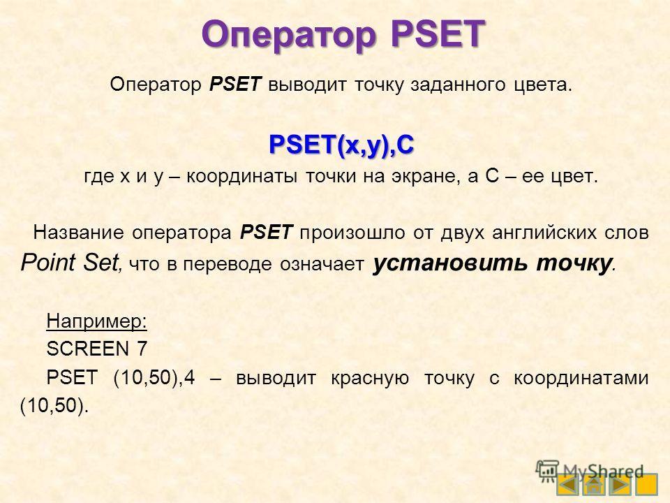 Оператор PSET Оператор PSET выводит точку заданного цвета. PSET(x,y),C где x и y – координаты точки на экране, а С – ее цвет. Название оператора PSET произошло от двух английских слов Point Set, что в переводе означает установить точку. Например: SCR